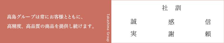 高島グループは常にお客様とともに、高精度、高品質の商品を提供し続けます。